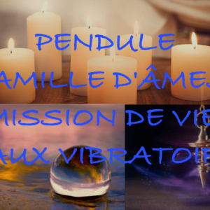 Recherche pendule famille, mission, taux vibratoire